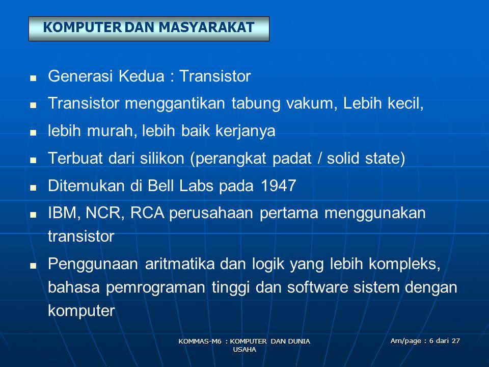 KOMPUTER DAN MASYARAKAT KOMMAS-M6 : KOMPUTER DAN DUNIA USAHA Am/page : 6 dari 27   Generasi Kedua : Transistor   Transistor menggantikan tabung vakum, Lebih kecil,   lebih murah, lebih baik kerjanya   Terbuat dari silikon (perangkat padat / solid state)   Ditemukan di Bell Labs pada 1947   IBM, NCR, RCA perusahaan pertama menggunakan transistor   Penggunaan aritmatika dan logik yang lebih kompleks, bahasa pemrograman tinggi dan software sistem dengan komputer