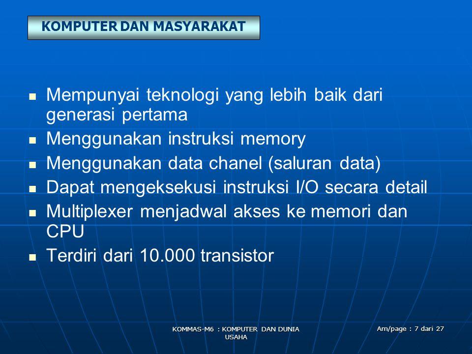 KOMPUTER DAN MASYARAKAT KOMMAS-M6 : KOMPUTER DAN DUNIA USAHA Am/page : 7 dari 27   Mempunyai teknologi yang lebih baik dari generasi pertama   Menggunakan instruksi memory   Menggunakan data chanel (saluran data)   Dapat mengeksekusi instruksi I/O secara detail   Multiplexer menjadwal akses ke memori dan CPU   Terdiri dari 10.000 transistor
