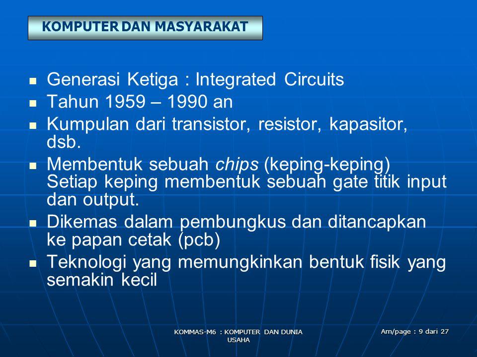 KOMPUTER DAN MASYARAKAT KOMMAS-M6 : KOMPUTER DAN DUNIA USAHA Am/page : 9 dari 27   Generasi Ketiga : Integrated Circuits   Tahun 1959 – 1990 an   Kumpulan dari transistor, resistor, kapasitor, dsb.