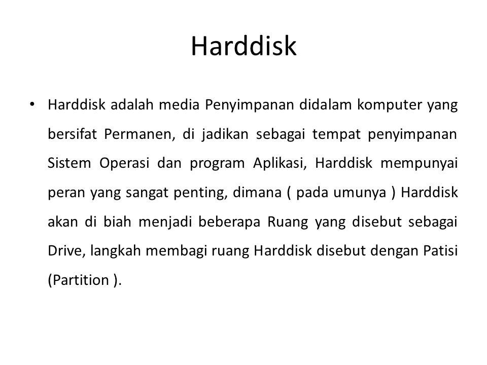 Harddisk • Harddisk adalah media Penyimpanan didalam komputer yang bersifat Permanen, di jadikan sebagai tempat penyimpanan Sistem Operasi dan program Aplikasi, Harddisk mempunyai peran yang sangat penting, dimana ( pada umunya ) Harddisk akan di biah menjadi beberapa Ruang yang disebut sebagai Drive, langkah membagi ruang Harddisk disebut dengan Patisi (Partition ).