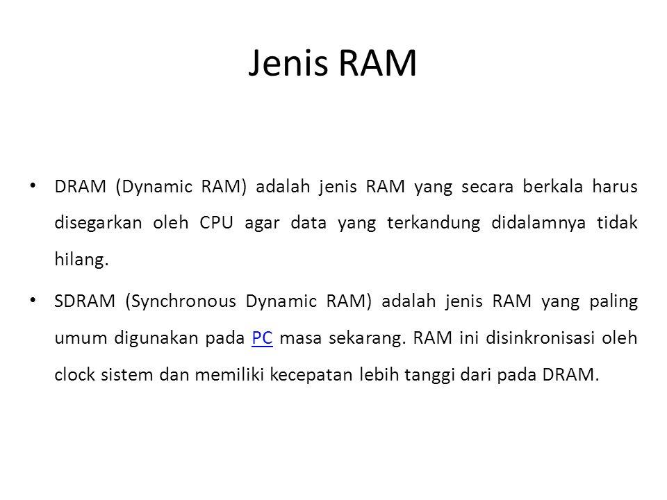 Jenis RAM • DRAM (Dynamic RAM) adalah jenis RAM yang secara berkala harus disegarkan oleh CPU agar data yang terkandung didalamnya tidak hilang.