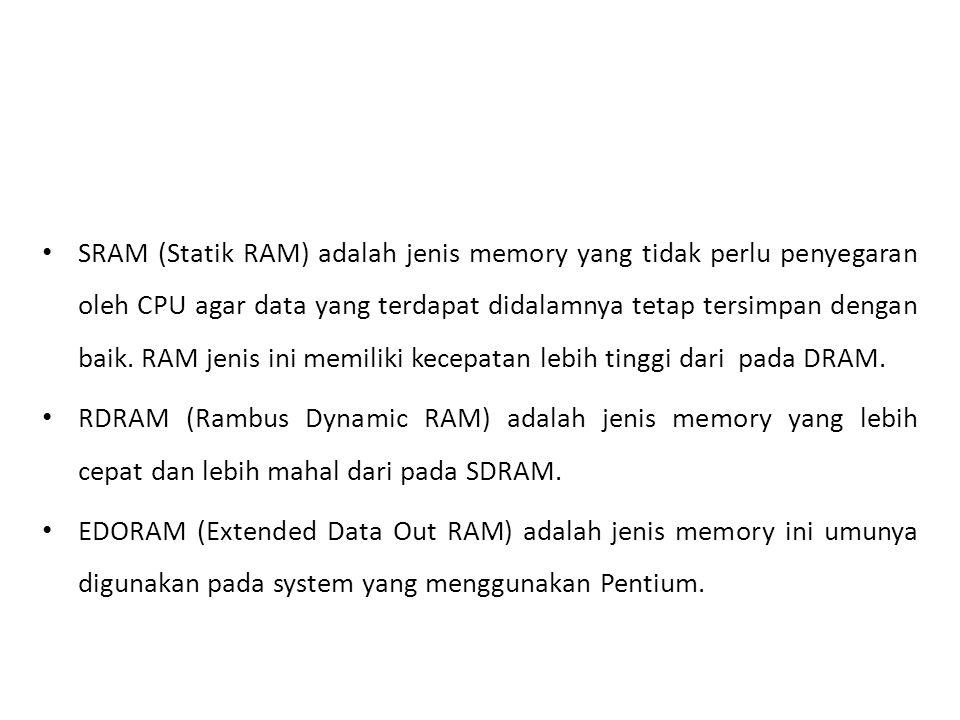 • SRAM (Statik RAM) adalah jenis memory yang tidak perlu penyegaran oleh CPU agar data yang terdapat didalamnya tetap tersimpan dengan baik.