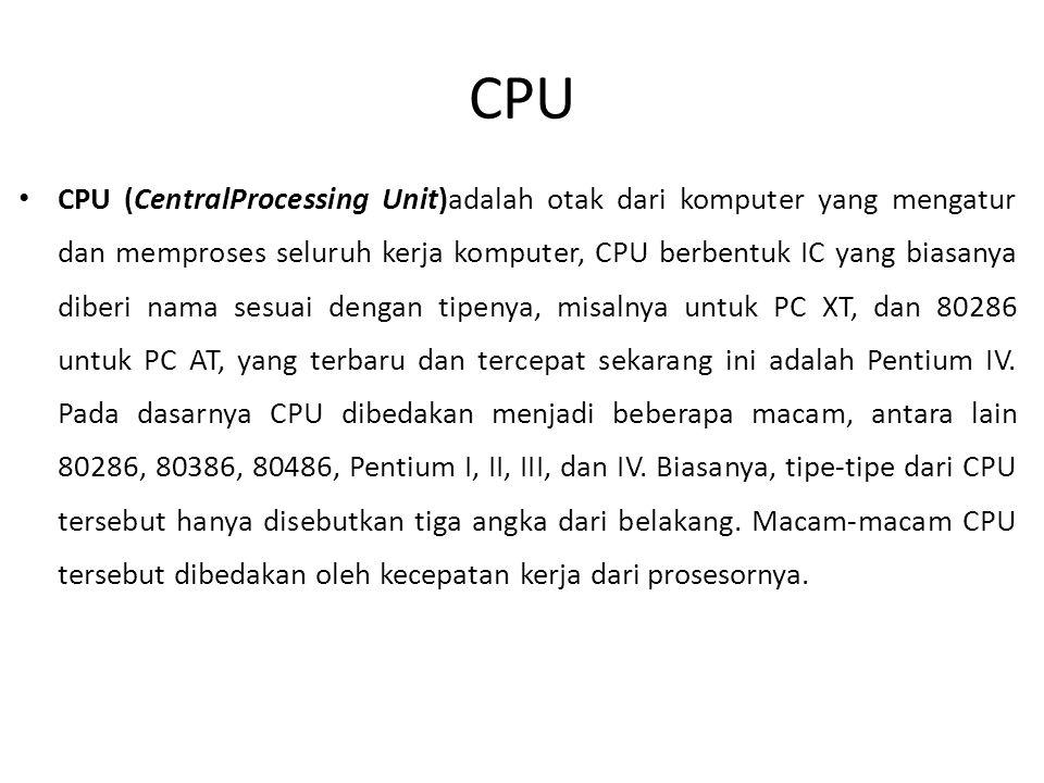 CPU • CPU (CentralProcessing Unit)adalah otak dari komputer yang mengatur dan memproses seluruh kerja komputer, CPU berbentuk IC yang biasanya diberi nama sesuai dengan tipenya, misalnya untuk PC XT, dan 80286 untuk PC AT, yang terbaru dan tercepat sekarang ini adalah Pentium IV.