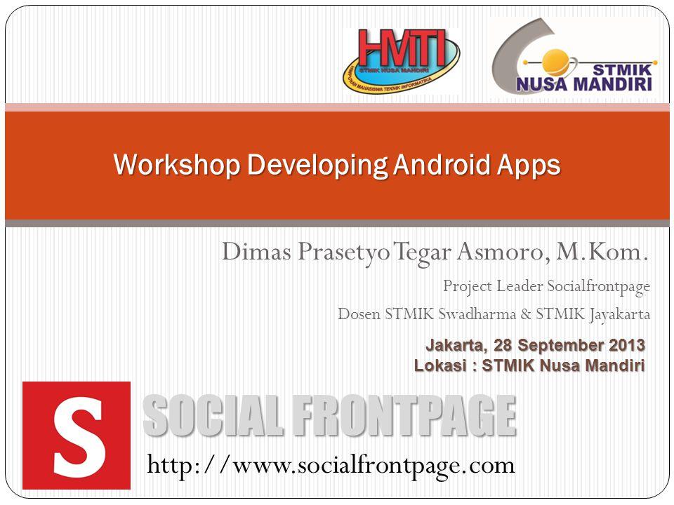 Dimas Prasetyo Tegar Asmoro, M.Kom. Project Leader Socialfrontpage Dosen STMIK Swadharma & STMIK Jayakarta Workshop Developing Android Apps SOCIAL FRO