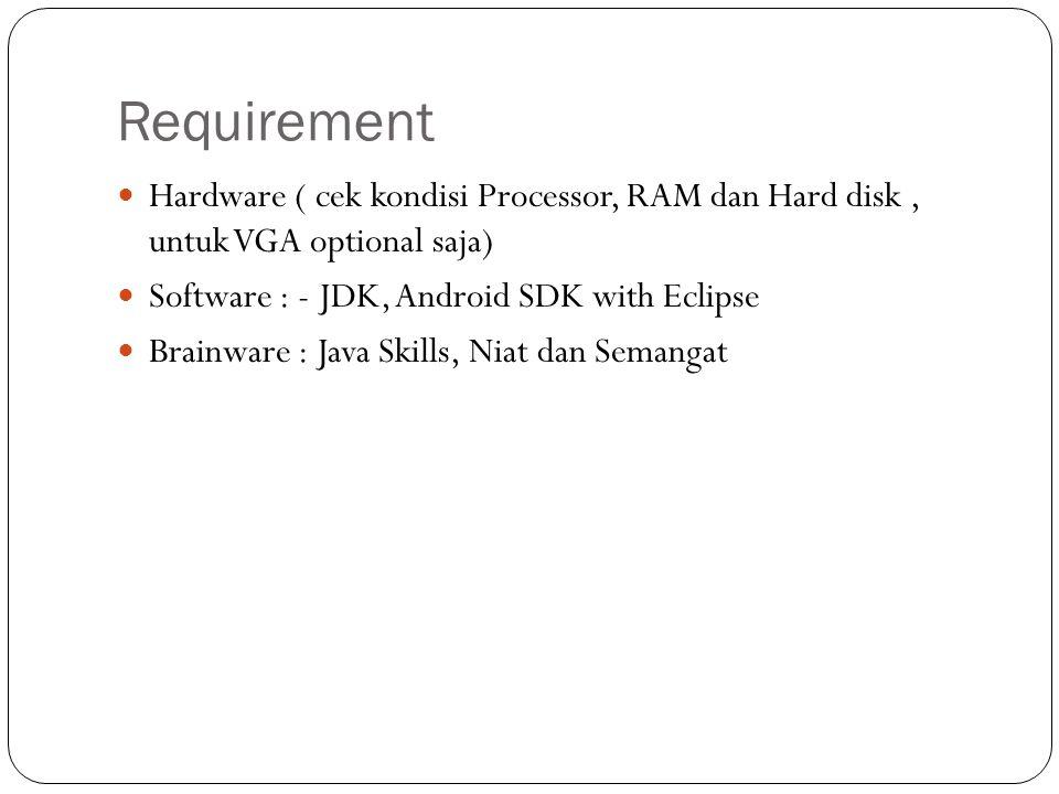 Requirement  Hardware ( cek kondisi Processor, RAM dan Hard disk, untuk VGA optional saja)  Software : - JDK, Android SDK with Eclipse  Brainware :