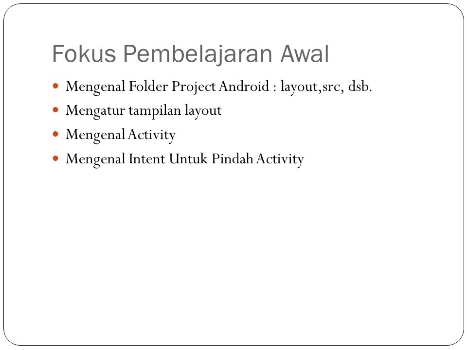 Fokus Pembelajaran Awal  Mengenal Folder Project Android : layout,src, dsb.  Mengatur tampilan layout  Mengenal Activity  Mengenal Intent Untuk Pi
