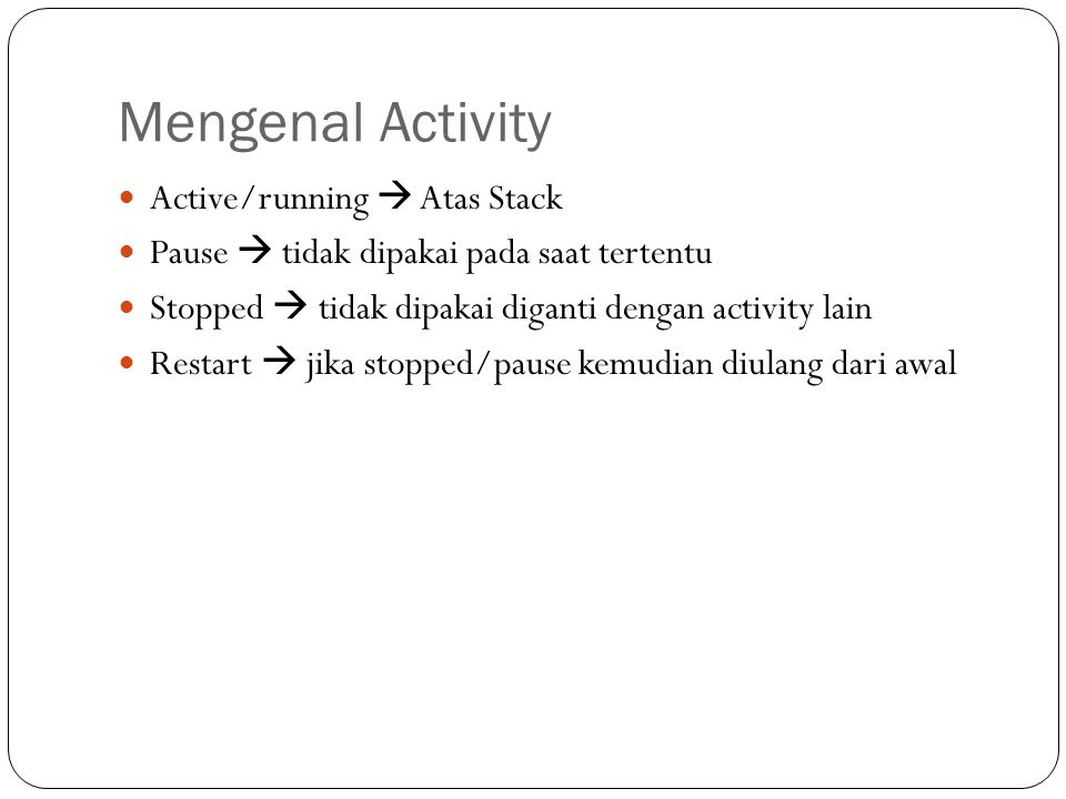 Mengenal Activity  Active/running  Atas Stack  Pause  tidak dipakai pada saat tertentu  Stopped  tidak dipakai diganti dengan activity lain  Re
