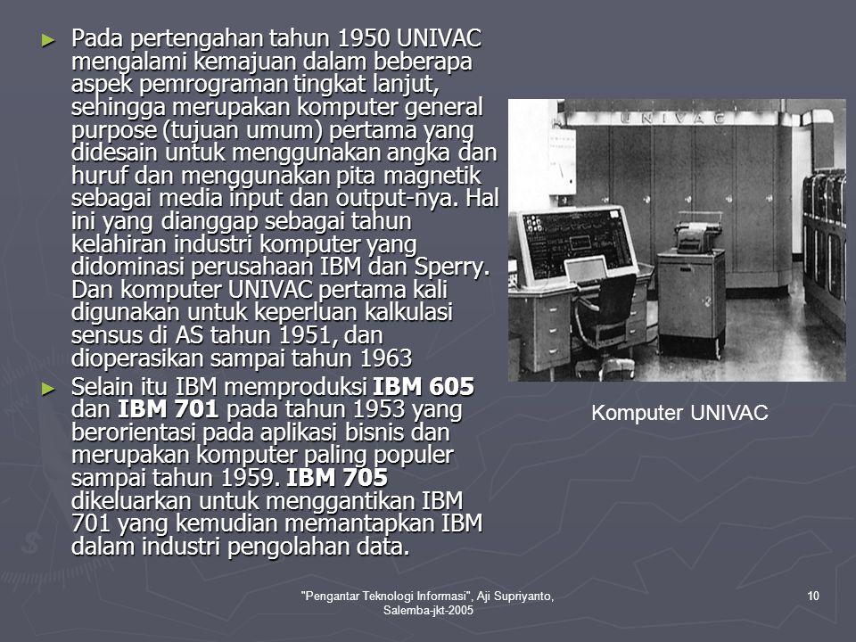 Pengantar Teknologi Informasi , Aji Supriyanto, Salemba-jkt-2005 11 Komputer generasi kedua ditandai dengan ciri-ciri seperti berikut : Komputer generasi kedua ditandai dengan ciri-ciri seperti berikut : ► Menggunakan teknologi sirkuit berupa transistor dan dioda untuk menggantikan tabung vacum.