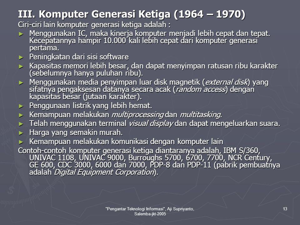Pengantar Teknologi Informasi , Aji Supriyanto, Salemba-jkt-2005 14 Mulai generasi ketiga inilah teknologi IC (Integrated Circuit) menjadi ciri utama karena mulai digunakan pada sebuah perangkat komputer hingga generasi sekarang.