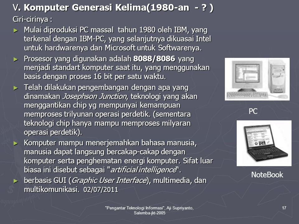 Pengantar Teknologi Informasi , Aji Supriyanto, Salemba-jkt-2005 18 Contoh-contoh komputer yang lahir pada generasi kelima berbasis x86, seperti chip 286 yang diperkenalkan pada tahun 1982 dengan 134.000 transistor, kemudian chip 386 pada tahun 1983 dengan 275.000 transistor, sedangkan chip 486 diperkenalkan pada tahun 1989 yang memiliki 1,2 juta transistor.