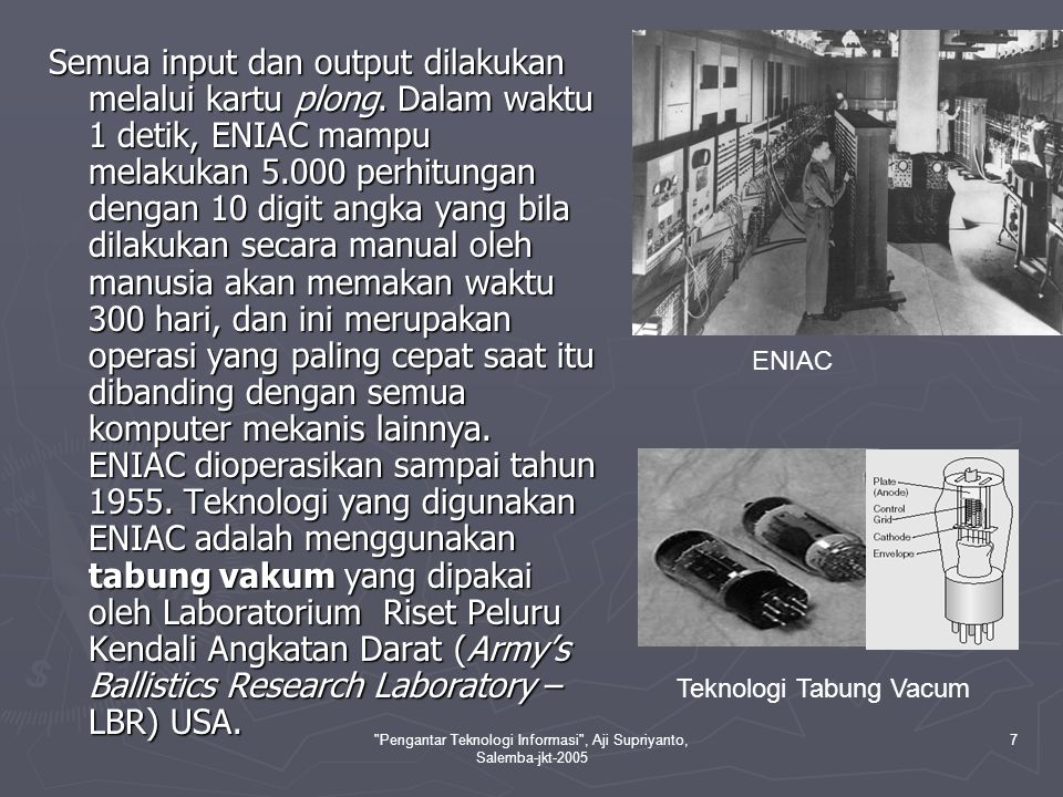 Pengantar Teknologi Informasi , Aji Supriyanto, Salemba-jkt-2005 8 ► Mesin Von Neumann Dikembangkan tahun 1945 oleh seorang ahli matematika yaitu John Von Neumann yang juga merupakan konsultan proyek ENIAC.