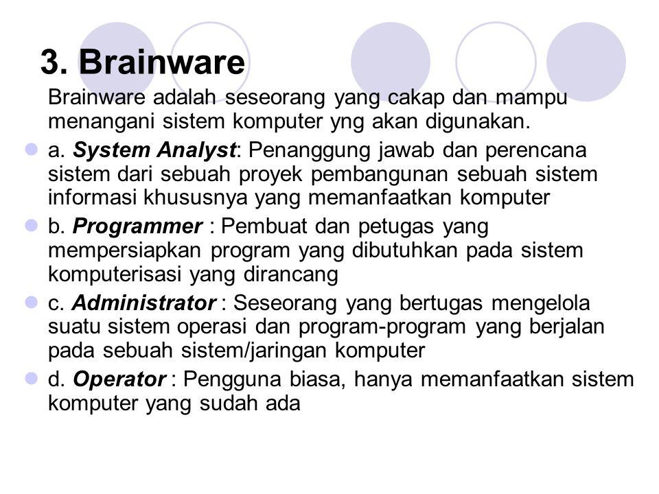 3. Brainware Brainware adalah seseorang yang cakap dan mampu menangani sistem komputer yng akan digunakan.  a. System Analyst: Penanggung jawab dan p