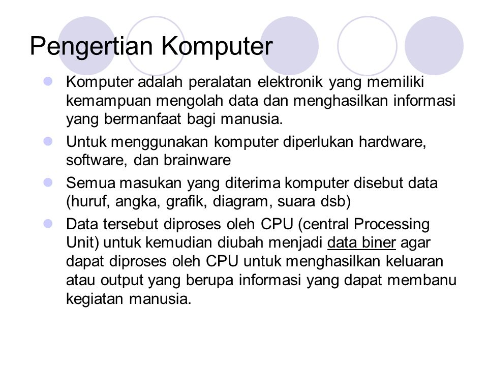 Pengertian Komputer  Komputer adalah peralatan elektronik yang memiliki kemampuan mengolah data dan menghasilkan informasi yang bermanfaat bagi manus