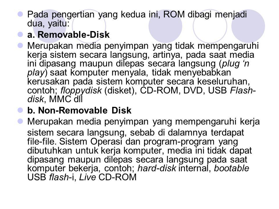  Pada pengertian yang kedua ini, ROM dibagi menjadi dua, yaitu:  a. Removable-Disk  Merupakan media penyimpan yang tidak mempengaruhi kerja sistem