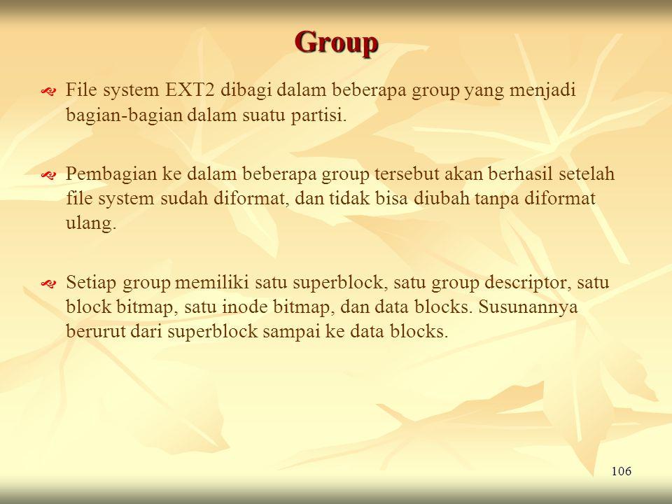 106 Group   File system EXT2 dibagi dalam beberapa group yang menjadi bagian-bagian dalam suatu partisi.   Pembagian ke dalam beberapa group terse