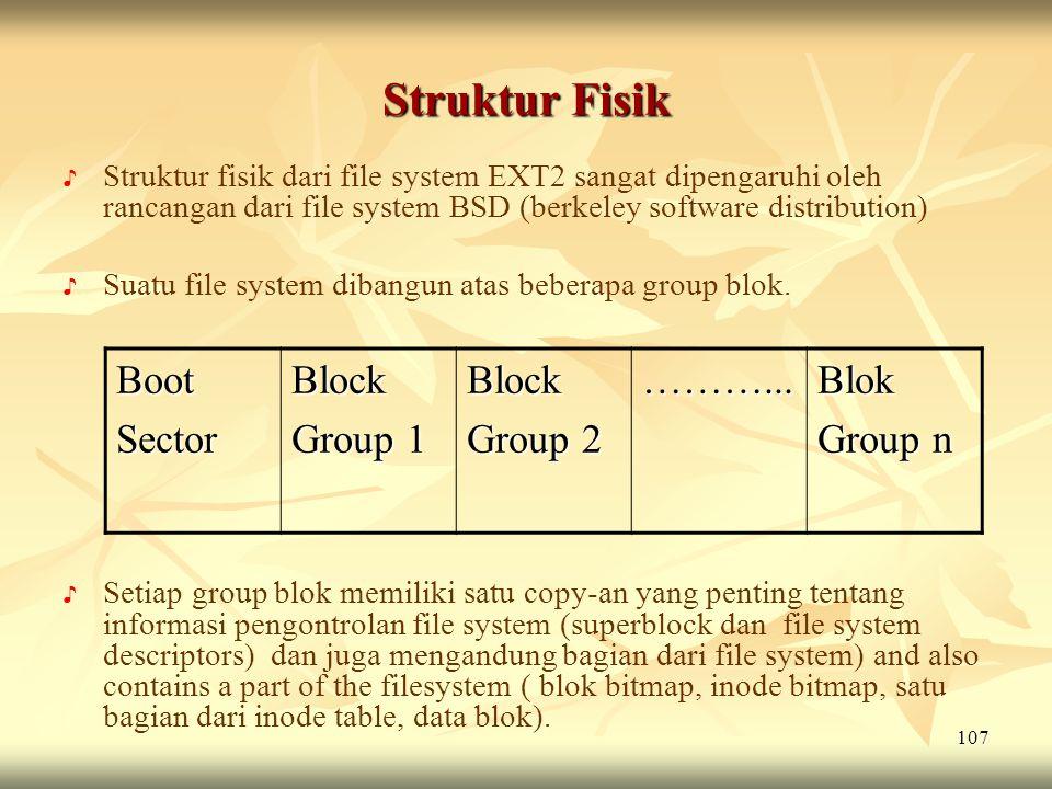 107 Struktur Fisik ♪ ♪ Struktur fisik dari file system EXT2 sangat dipengaruhi oleh rancangan dari file system BSD (berkeley software distribution) ♪