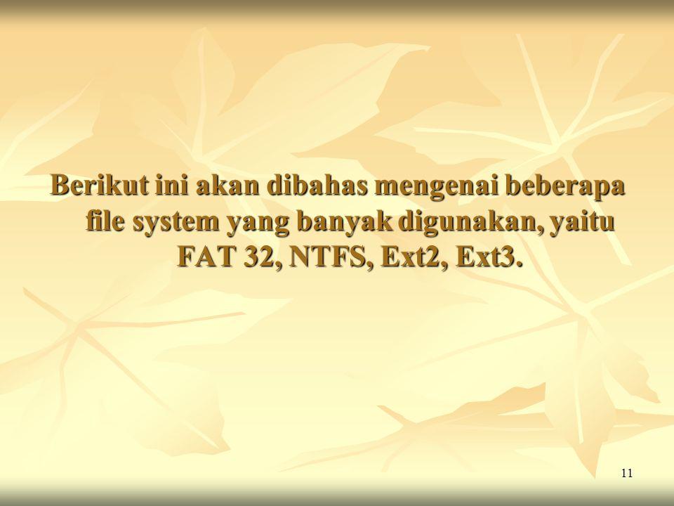 11 Berikut ini akan dibahas mengenai beberapa file system yang banyak digunakan, yaitu FAT 32, NTFS, Ext2, Ext3.