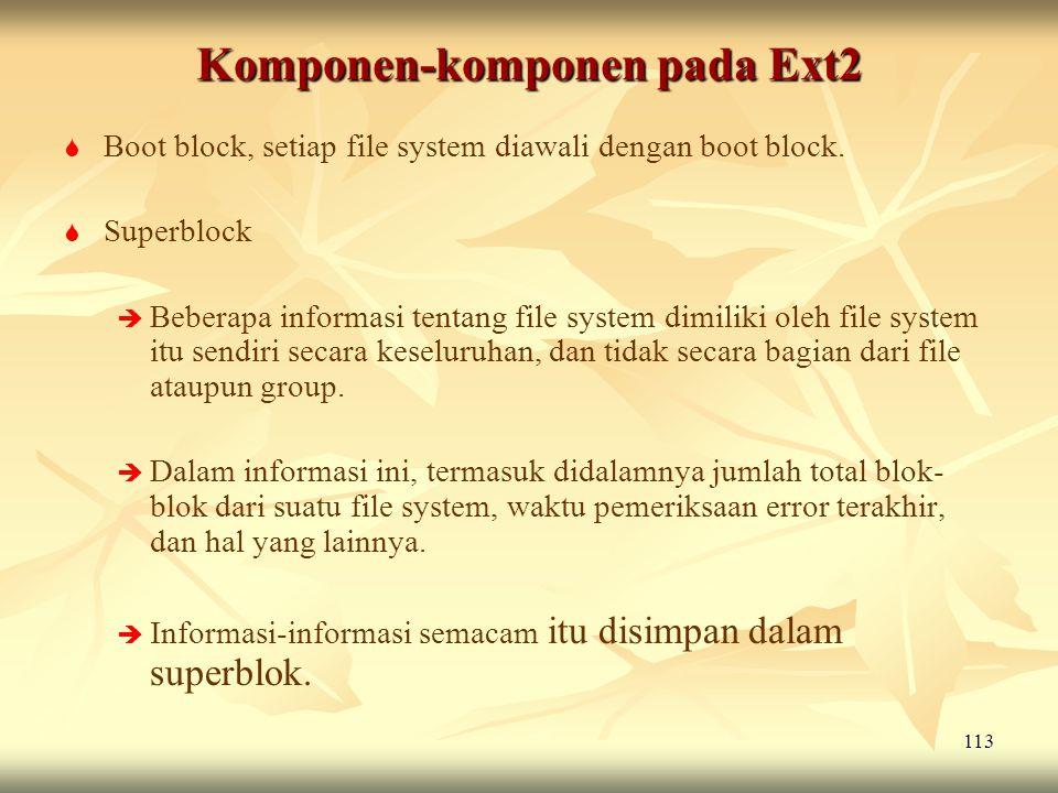 113 Komponen-komponen pada Ext2   Boot block, setiap file system diawali dengan boot block.   Superblock   Beberapa informasi tentang file syste