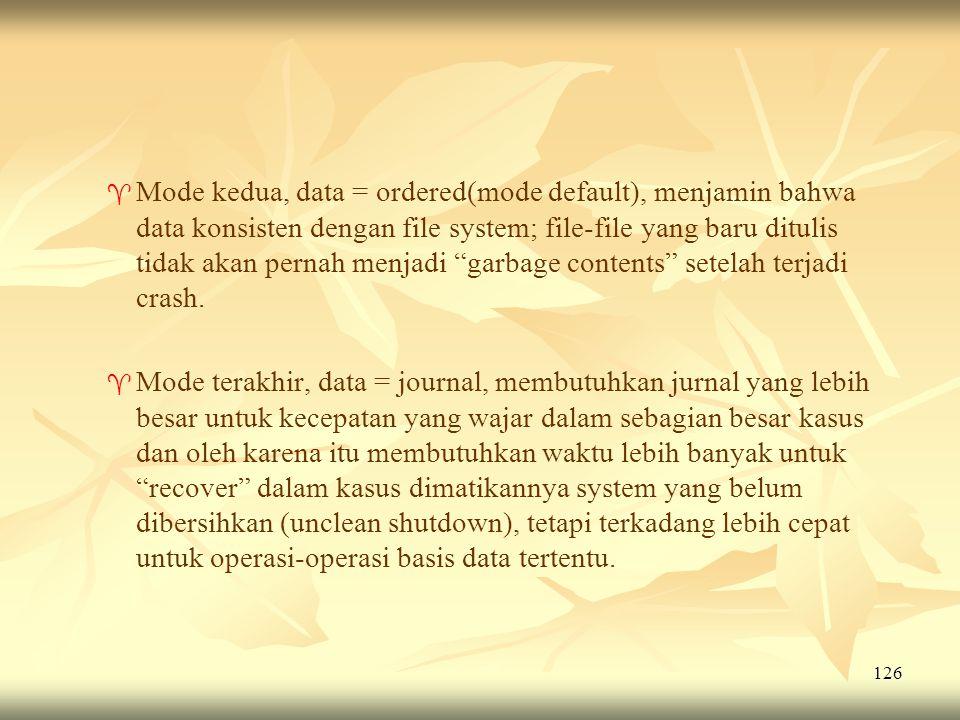 126   Mode kedua, data = ordered(mode default), menjamin bahwa data konsisten dengan file system; file-file yang baru ditulis tidak akan pernah menj
