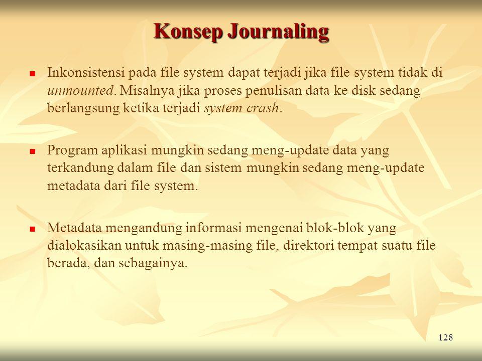 128 Konsep Journaling   Inkonsistensi pada file system dapat terjadi jika file system tidak di unmounted. Misalnya jika proses penulisan data ke dis