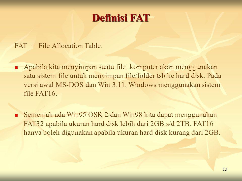 13 Definisi FAT FAT = File Allocation Table.  Apabila kita menyimpan suatu file, komputer akan menggunakan satu sistem file untuk menyimpan file/fold