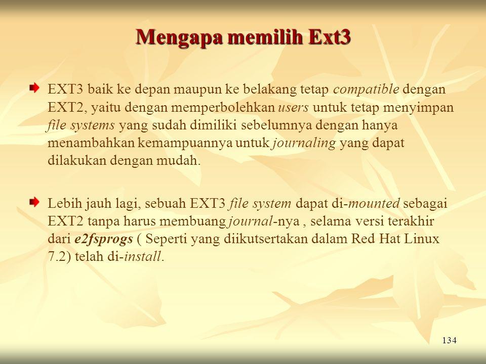 134 Mengapa memilih Ext3 EXT3 baik ke depan maupun ke belakang tetap compatible dengan EXT2, yaitu dengan memperbolehkan users untuk tetap menyimpan f