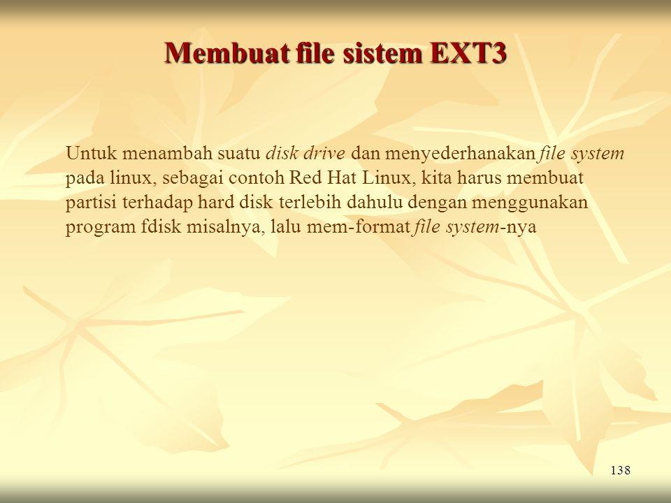 138 Membuat file sistem EXT3 Untuk menambah suatu disk drive dan menyederhanakan file system pada linux, sebagai contoh Red Hat Linux, kita harus memb