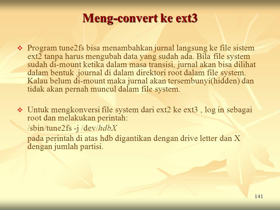141 Meng-convert ke ext3   Program tune2fs bisa menambahkan jurnal langsung ke file sistem ext2 tanpa harus mengubah data yang sudah ada. Bila file