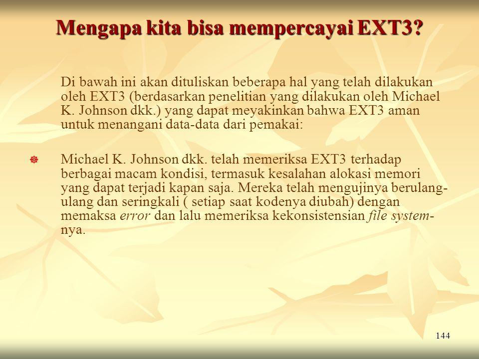 144 Mengapa kita bisa mempercayai EXT3? Di bawah ini akan dituliskan beberapa hal yang telah dilakukan oleh EXT3 (berdasarkan penelitian yang dilakuka
