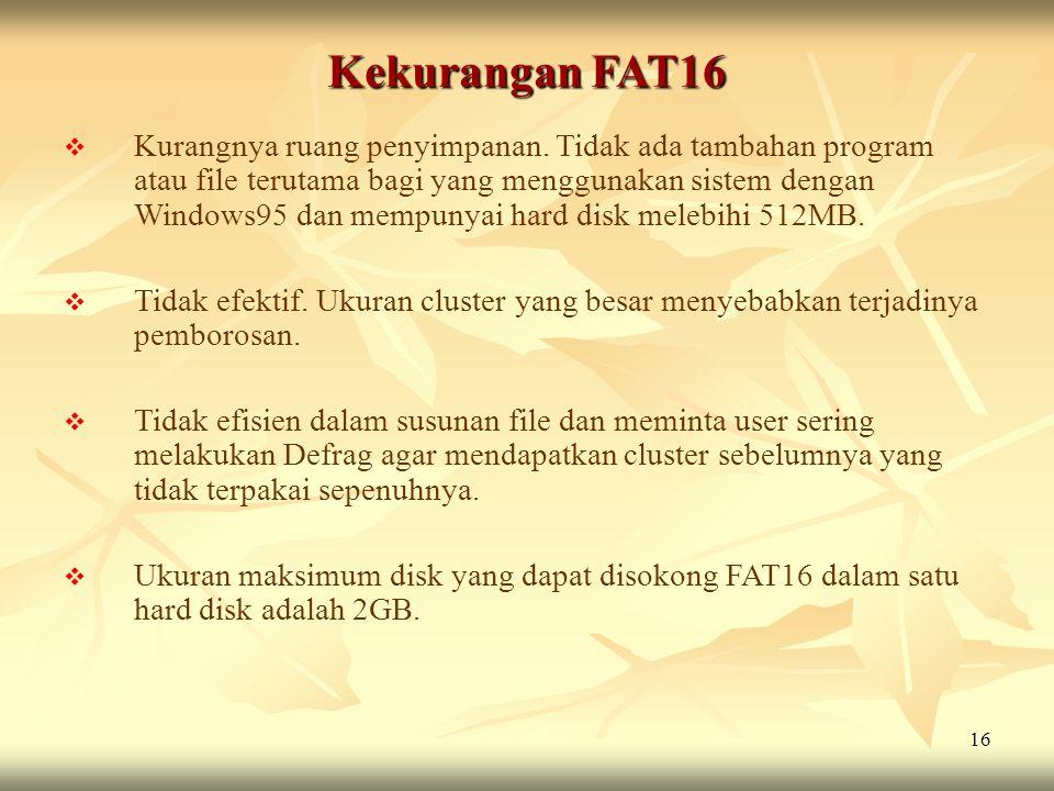 16 Kekurangan FAT16  Kurangnya ruang penyimpanan. Tidak ada tambahan program atau file terutama bagi yang menggunakan sistem dengan Windows95 dan mem