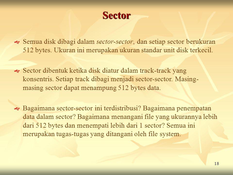 18 Sector  Semua disk dibagi dalam sector-sector, dan setiap sector berukuran 512 bytes. Ukuran ini merupakan ukuran standar unit disk terkecil.  Se