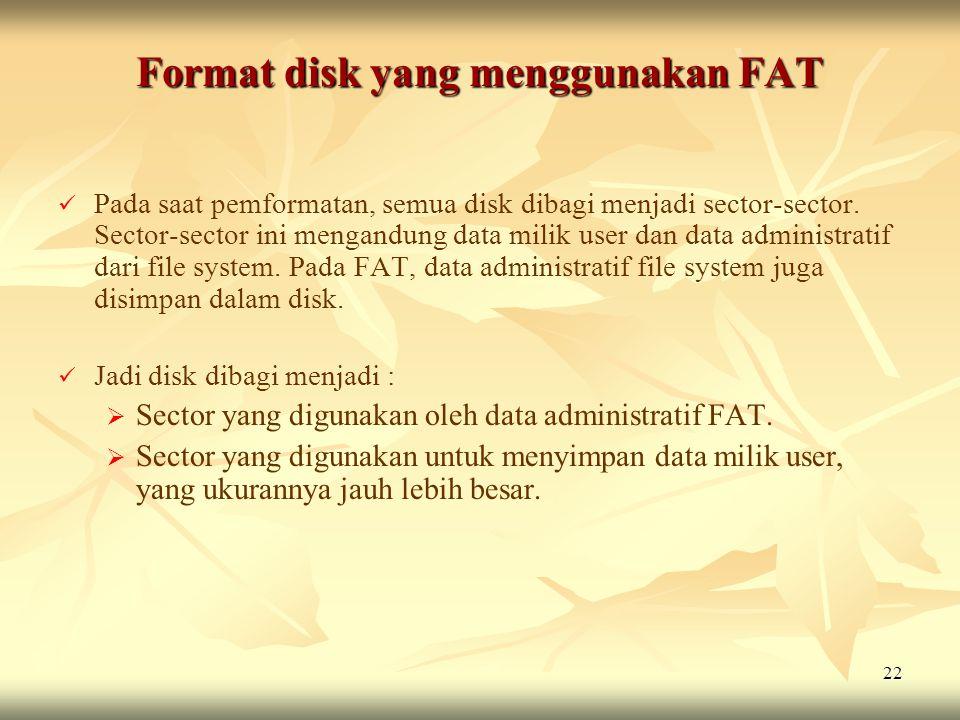 22 Format disk yang menggunakan FAT   Pada saat pemformatan, semua disk dibagi menjadi sector-sector. Sector-sector ini mengandung data milik user d