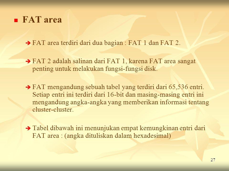 27   FAT area   FAT area terdiri dari dua bagian : FAT 1 dan FAT 2.   FAT 2 adalah salinan dari FAT 1, karena FAT area sangat penting untuk mela