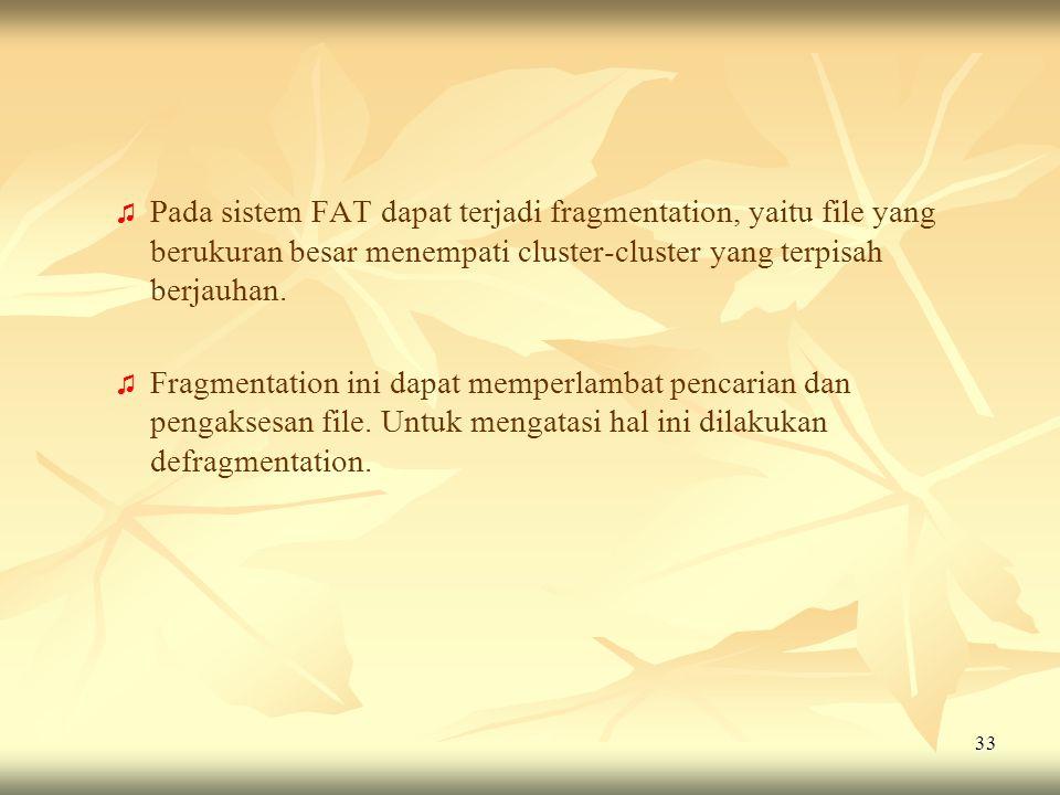 33 ♫ ♫ Pada sistem FAT dapat terjadi fragmentation, yaitu file yang berukuran besar menempati cluster-cluster yang terpisah berjauhan. ♫ ♫ Fragmentati