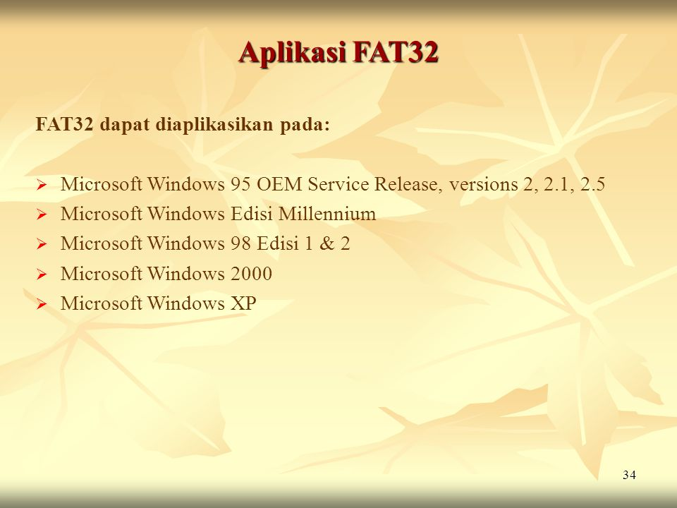 34 Aplikasi FAT32 FAT32 dapat diaplikasikan pada:  Microsoft Windows 95 OEM Service Release, versions 2, 2.1, 2.5  Microsoft Windows Edisi Millenniu