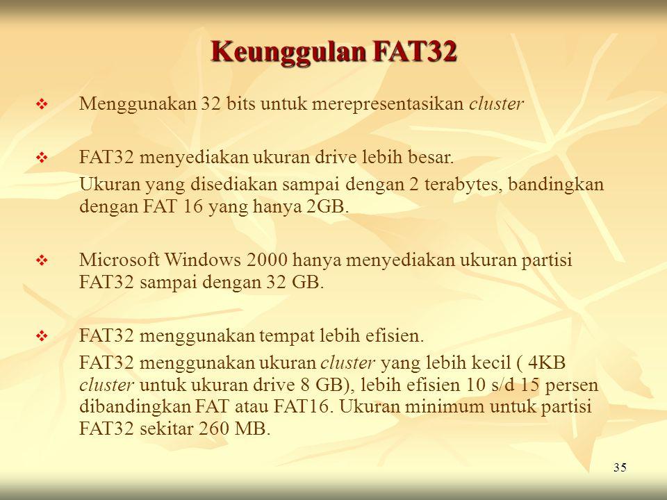 35 Keunggulan FAT32  Menggunakan 32 bits untuk merepresentasikan cluster  FAT32 menyediakan ukuran drive lebih besar. Ukuran yang disediakan sampai