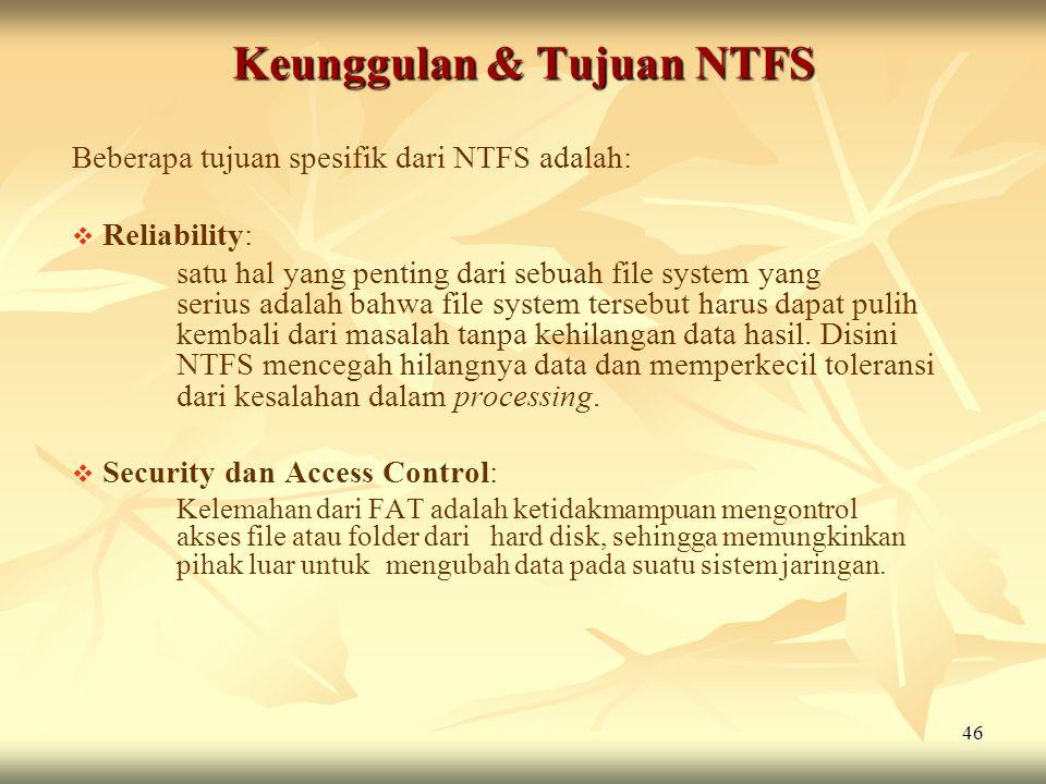 46 Keunggulan & Tujuan NTFS Beberapa tujuan spesifik dari NTFS adalah:   Reliability: satu hal yang penting dari sebuah file system yang serius adal