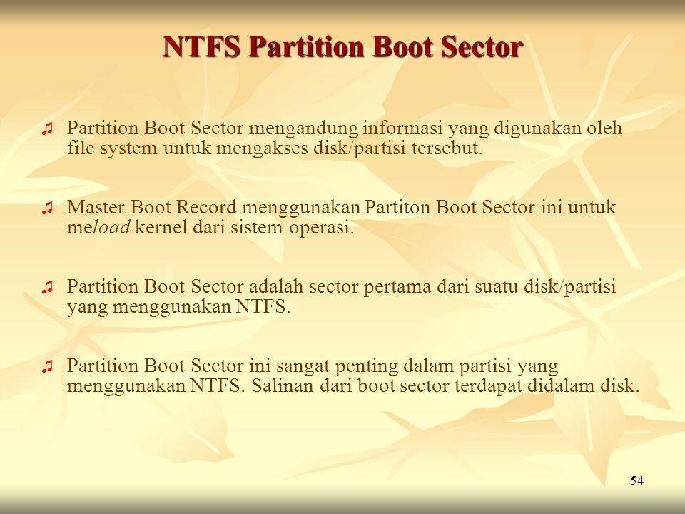 54 NTFS Partition Boot Sector ♫ ♫ Partition Boot Sector mengandung informasi yang digunakan oleh file system untuk mengakses disk/partisi tersebut. ♫