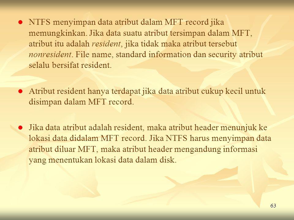 63   NTFS menyimpan data atribut dalam MFT record jika memungkinkan. Jika data suatu atribut tersimpan dalam MFT, atribut itu adalah resident, jika