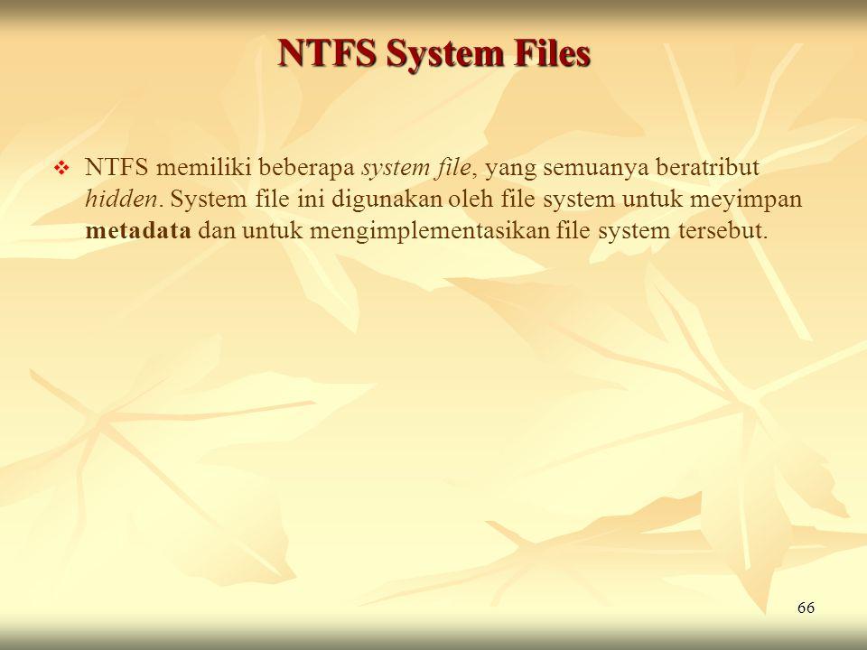 66 NTFS System Files   NTFS memiliki beberapa system file, yang semuanya beratribut hidden. System file ini digunakan oleh file system untuk meyimpa