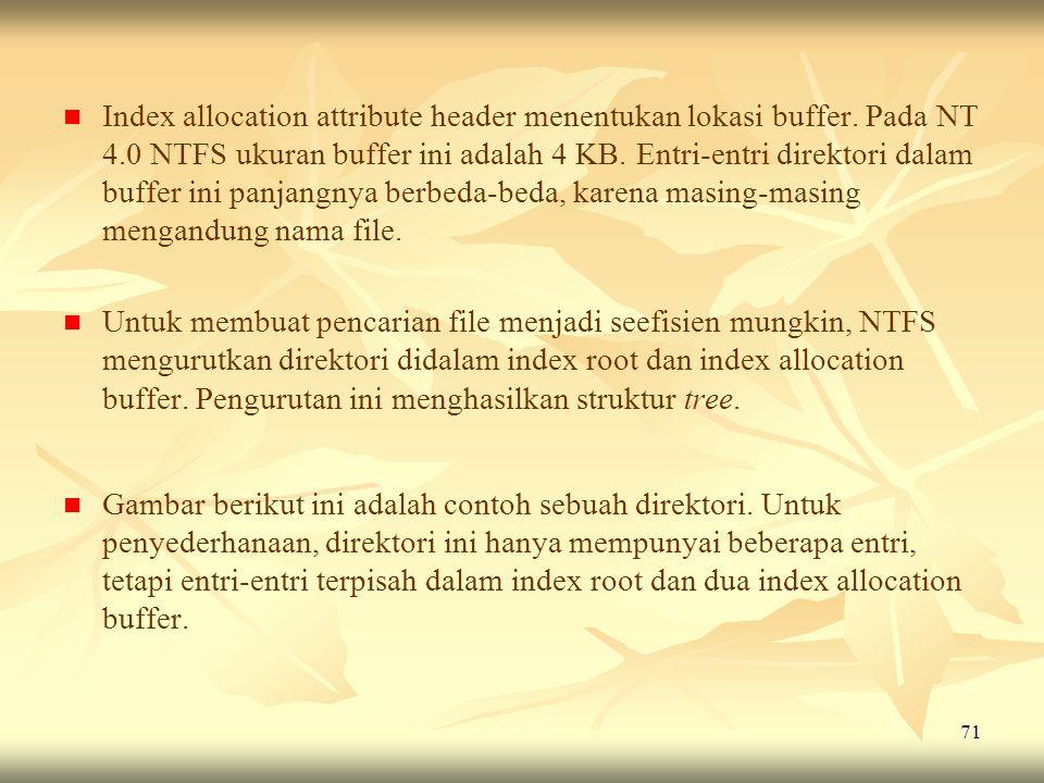 71   Index allocation attribute header menentukan lokasi buffer. Pada NT 4.0 NTFS ukuran buffer ini adalah 4 KB. Entri-entri direktori dalam buffer
