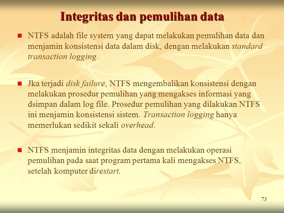 73 Integritas dan pemulihan data   NTFS adalah file system yang dapat melakukan pemulihan data dan menjamin konsistensi data dalam disk, dengan mela
