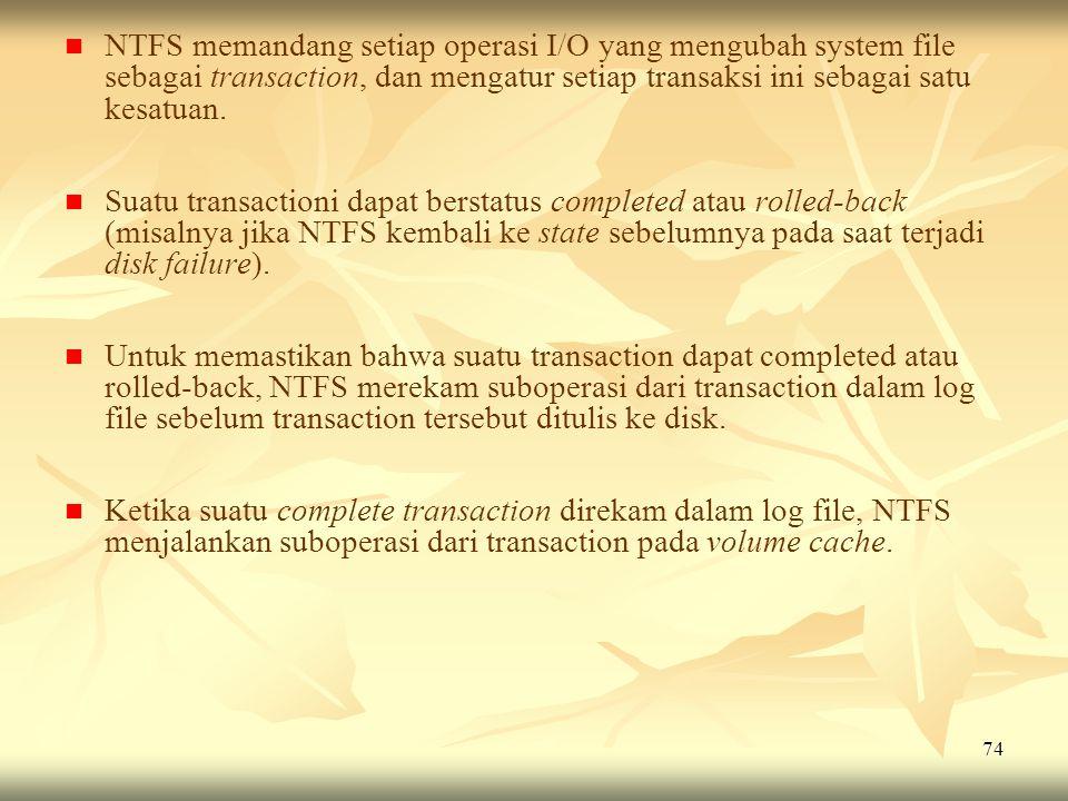 74   NTFS memandang setiap operasi I/O yang mengubah system file sebagai transaction, dan mengatur setiap transaksi ini sebagai satu kesatuan.   S