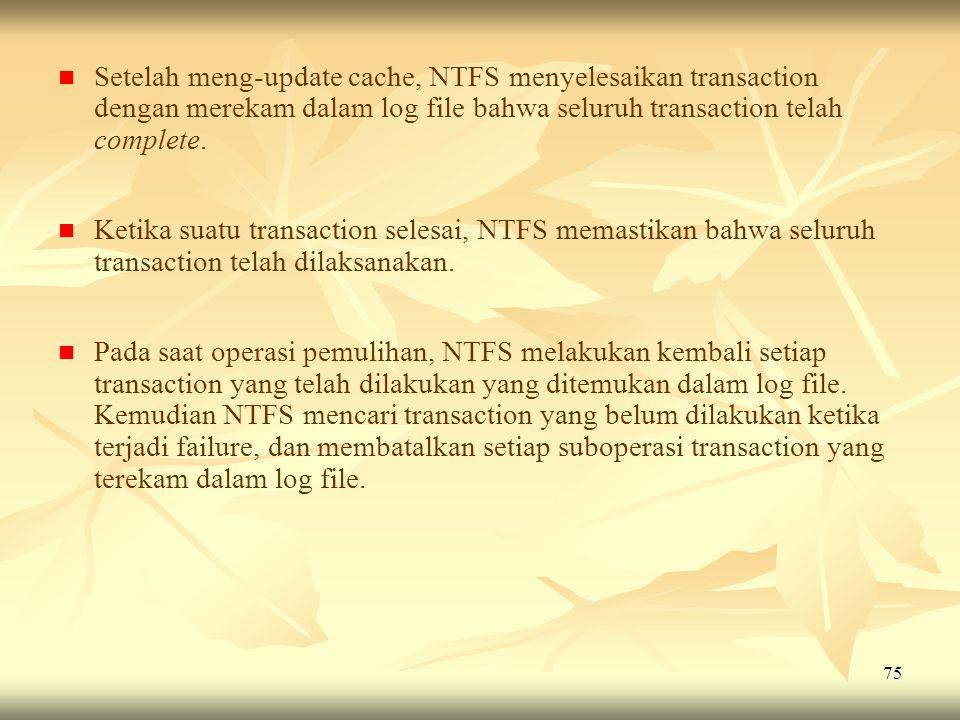 75   Setelah meng-update cache, NTFS menyelesaikan transaction dengan merekam dalam log file bahwa seluruh transaction telah complete.   Ketika su