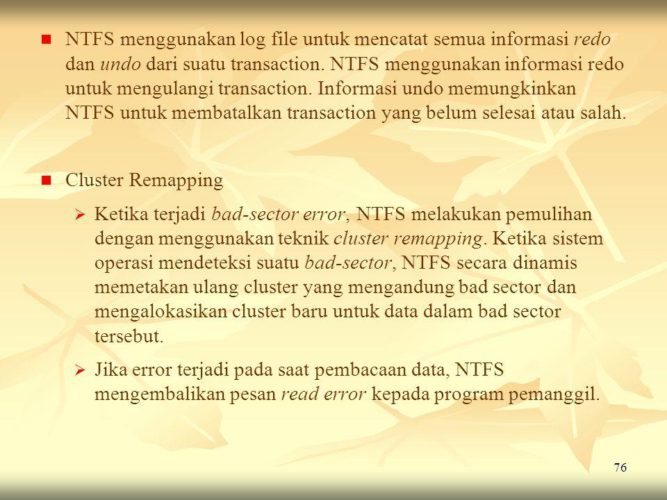 76   NTFS menggunakan log file untuk mencatat semua informasi redo dan undo dari suatu transaction. NTFS menggunakan informasi redo untuk mengulangi