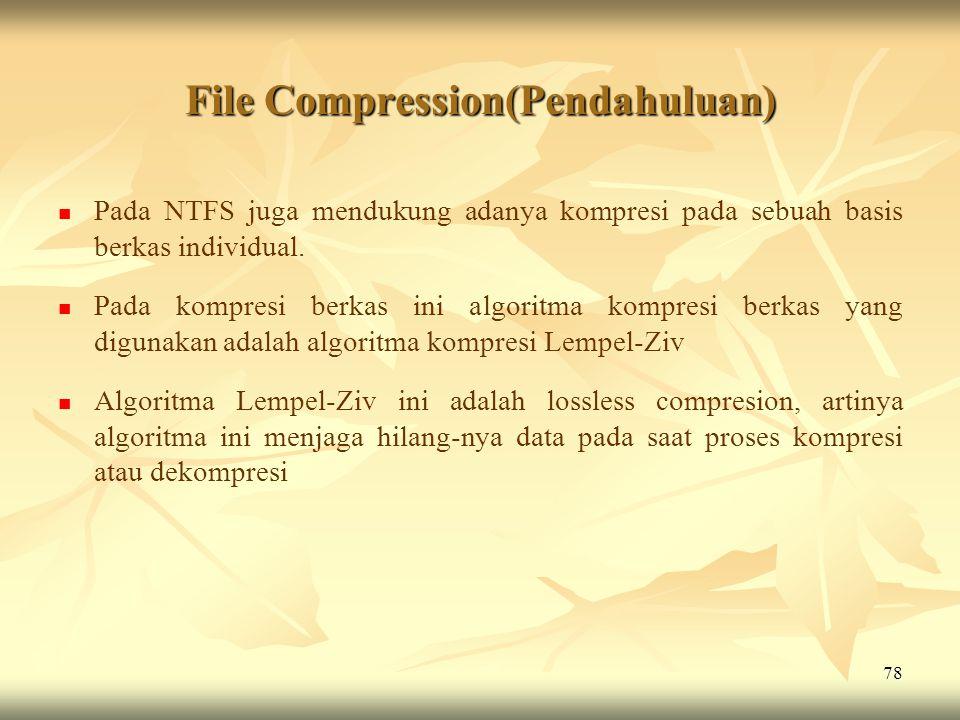 78 File Compression(Pendahuluan)   Pada NTFS juga mendukung adanya kompresi pada sebuah basis berkas individual.   Pada kompresi berkas ini algori