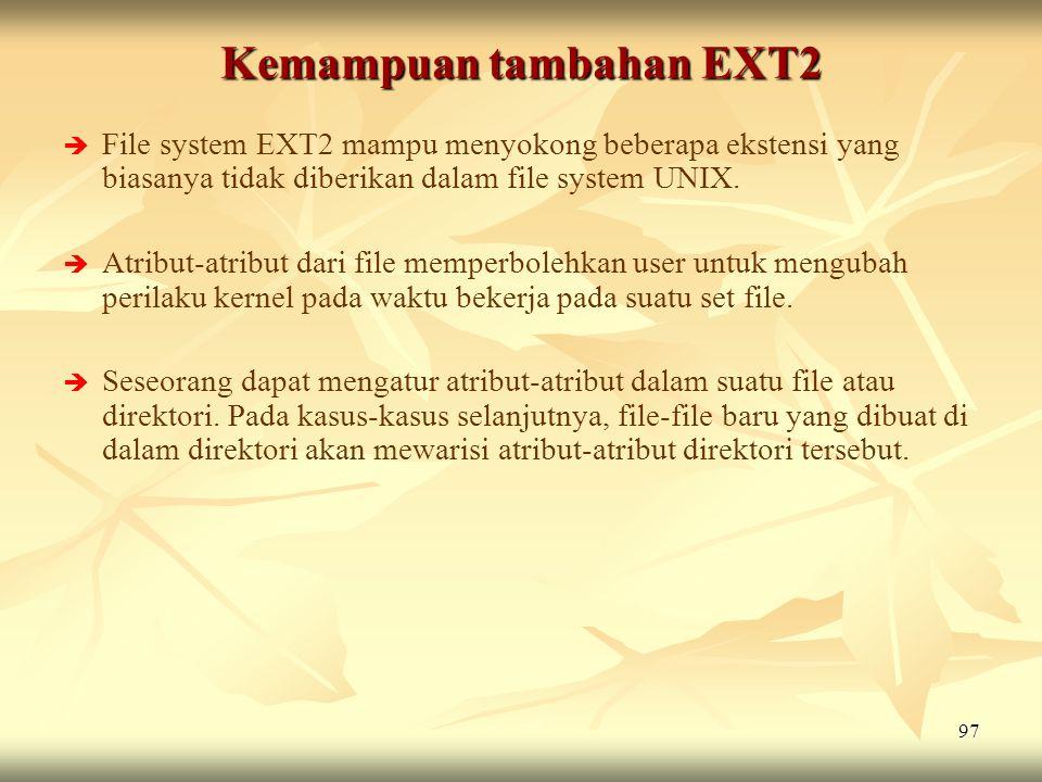 97 Kemampuan tambahan EXT2   File system EXT2 mampu menyokong beberapa ekstensi yang biasanya tidak diberikan dalam file system UNIX.   Atribut-at