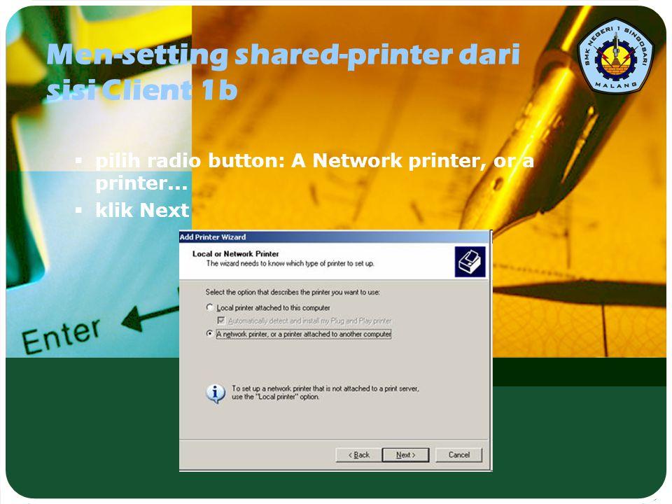 Men-setting shared-printer dari sisi Client 1b  pilih radio button: A Network printer, or a printer...  klik Next