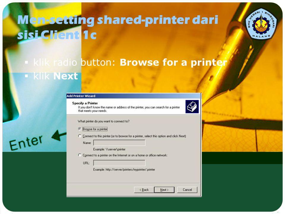 Men-setting shared-printer dari sisi Client 1c  klik radio button: Browse for a printer  klik Next