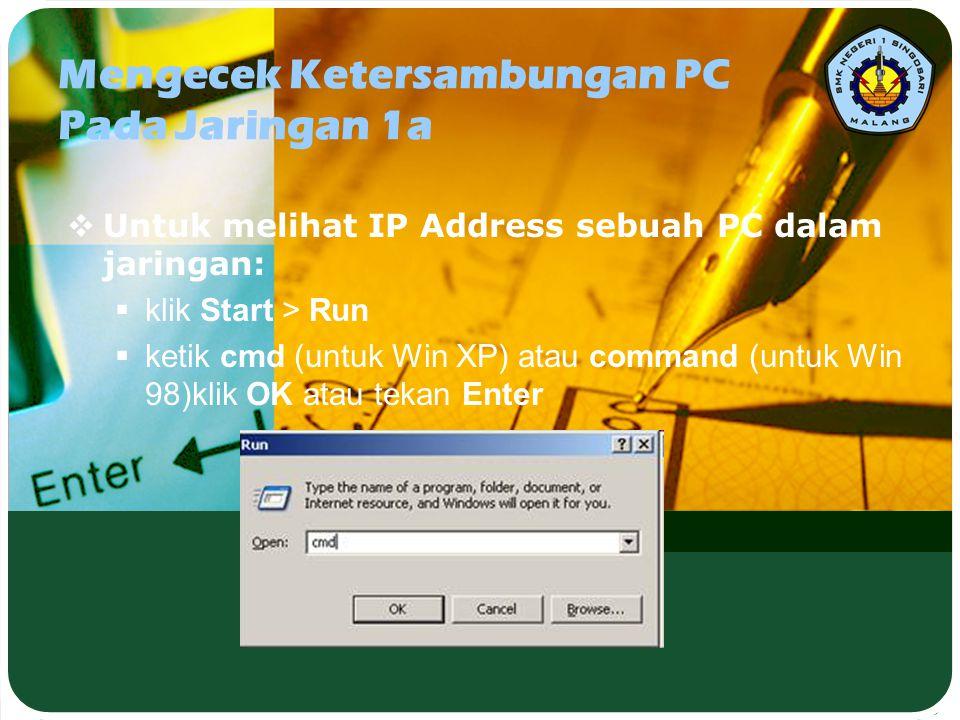 Mengecek Ketersambungan PC Pada Jaringan 1a  Untuk melihat IP Address sebuah PC dalam jaringan:  klik Start > Run  ketik cmd (untuk Win XP) atau co